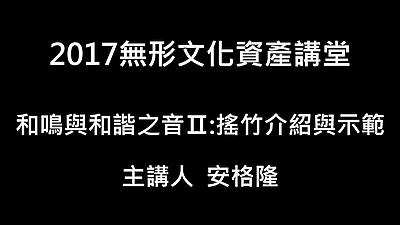 0121下午無形文化資產講堂-和鳴與和諧之音II:搖竹(安格隆)介紹與示範