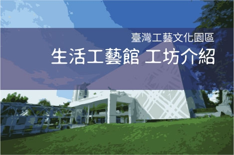 臺灣工藝文化園區 生活工藝館工坊介紹